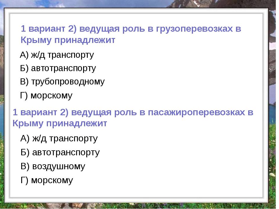 1 вариант 2) ведущая роль в грузоперевозках в Крыму принадлежит А) ж/д трансп...