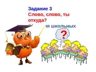 Задание 3 Слово, слово, ты откуда? (История школьных слов) ?