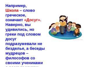 Например, Школа – слово греческое, означает «Досуг». Наверно, вы удивились, н