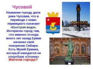 Чусовой Название городу дала река Чусовая, что в переводе с коми-пермяцкого о