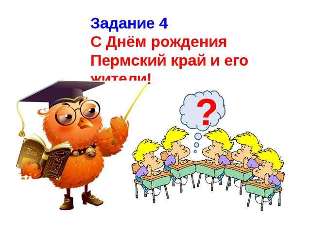 Задание 4 С Днём рождения Пермский край и его жители! ?