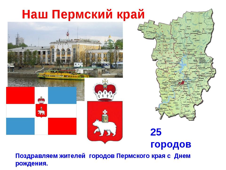 Наш Пермский край 25 городов 25 городов Поздравляем жителей городов Пермского...