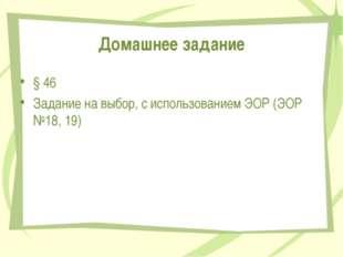 Домашнее задание § 46 Задание на выбор, с использованием ЭОР (ЭОР №18, 19) Пе