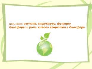 Цель урока: изучить структуру, функции биосферы и роль живого вещества в биос