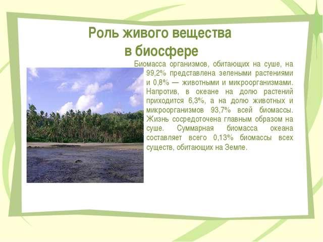 Роль живого вещества в биосфере Биомасса организмов, обитающих на суше, на 99...