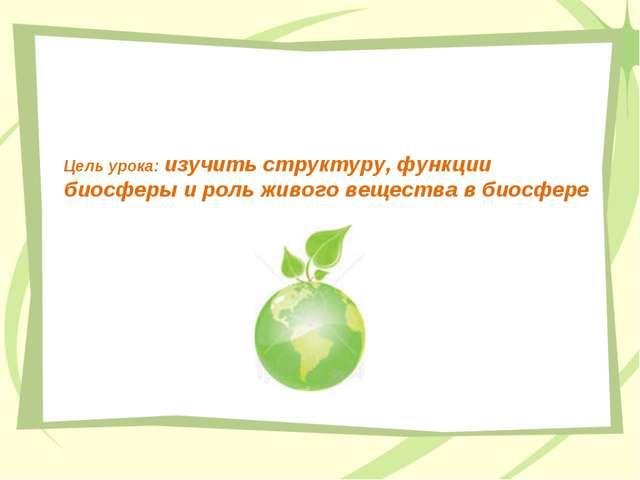 Цель урока: изучить структуру, функции биосферы и роль живого вещества в биос...