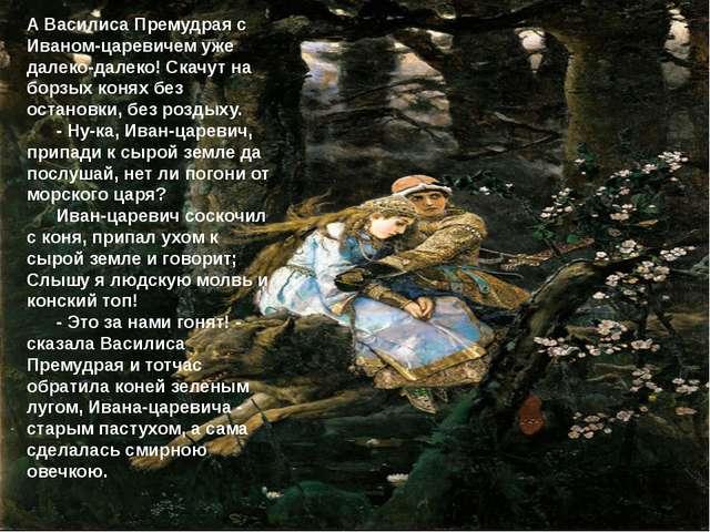 А Василиса Премудрая с Иваном-царевичем уже далеко-далеко! Скачут на борзых к...