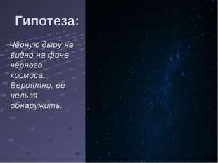 Гипотеза: Чёрную дыру не видно на фоне чёрного космоса. Вероятно, её нельзя о