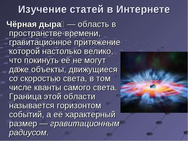Изучение статей в Интернете Чёрная дыра́— область в пространстве-времени, гр...