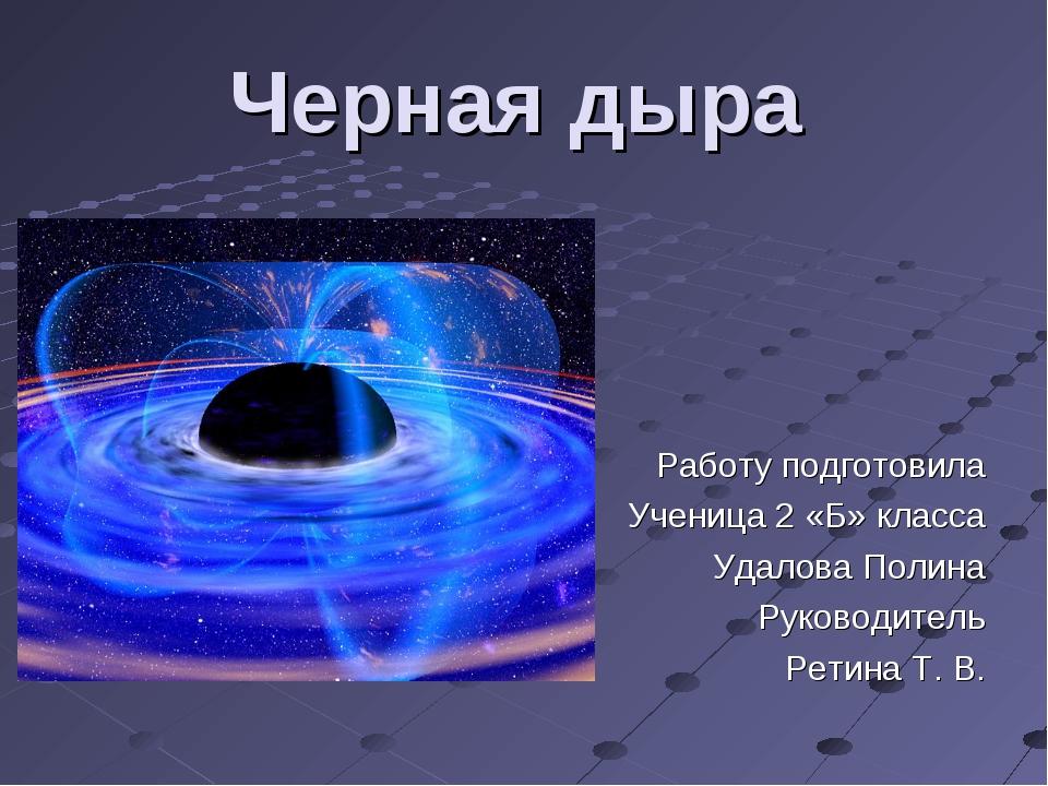 Черная дыра Работу подготовила Ученица 2 «Б» класса Удалова Полина Руководите...