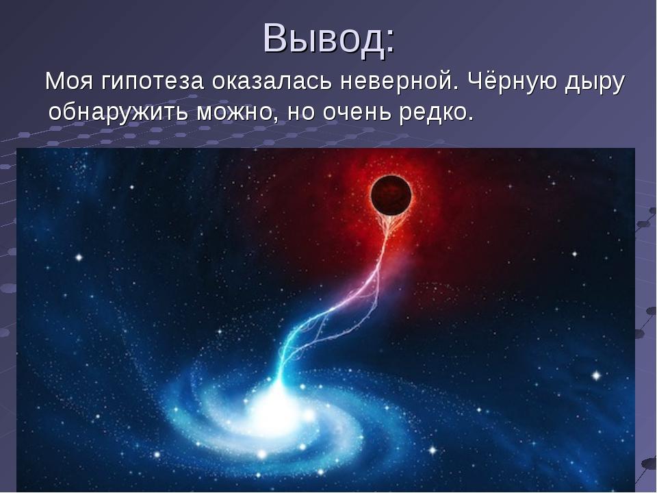 Вывод: Моя гипотеза оказалась неверной. Чёрную дыру обнаружить можно, но очен...