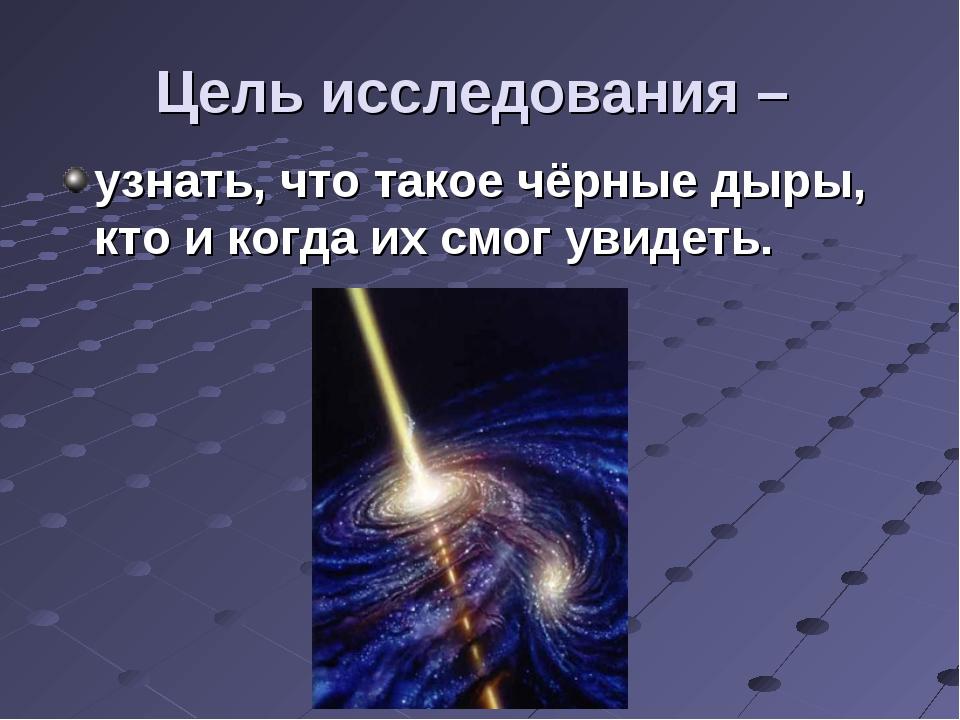 Цель исследования – узнать, что такое чёрные дыры, кто и когда их смог увидеть.