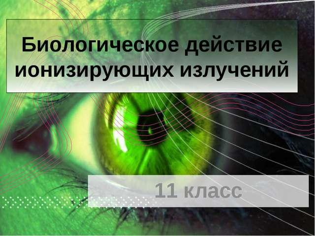 11 класс Биологическое действие ионизирующих излучений