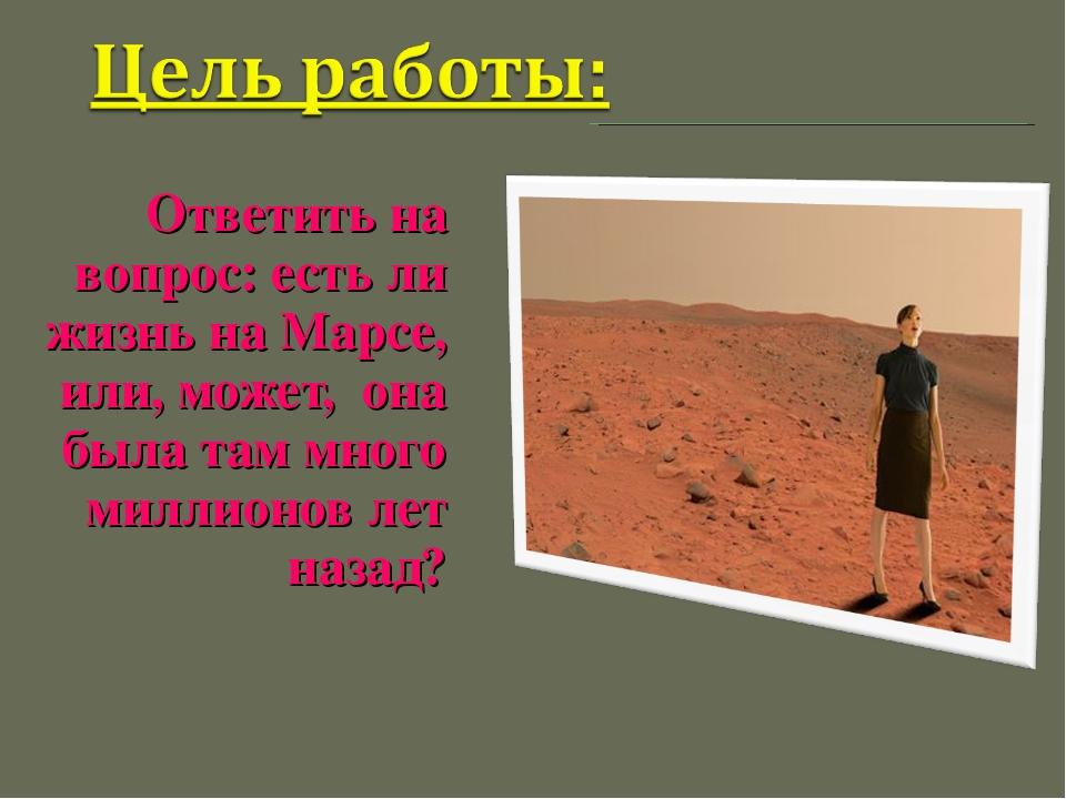 Ответить на вопрос: есть ли жизнь на Марсе, или, может, она была там много ми...