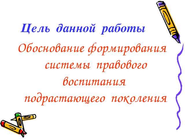 Цель данной работы Обоснование формирования системы правового воспитания подр...