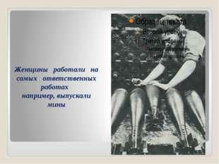 Женщины работали на самых ответственных работах например, выпускали мины
