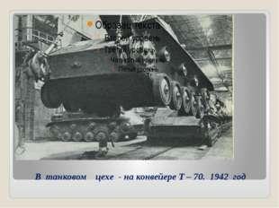В танковом цехе - на конвейере Т – 70. 1942 год