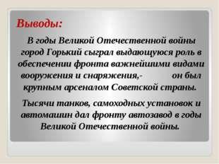 Выводы: В годы Великой Отечественной войны город Горький сыграл выдающуюся р