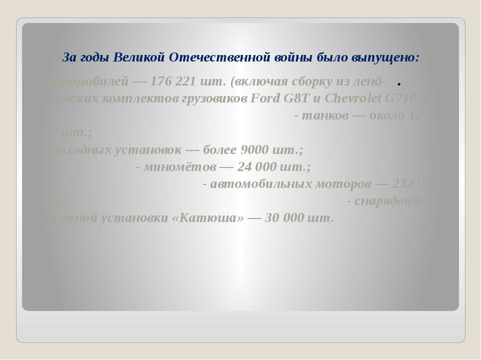 За годы Великой Отечественной войны было выпущено: - автомобилей — 176 221 ш...