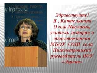 Здравствуйте! Я , Каптелинина Ольга Павловна, учитель истории и обществознани