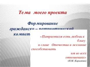Тема моего проекта Формирование гражданско – патриотической компетенции обуч