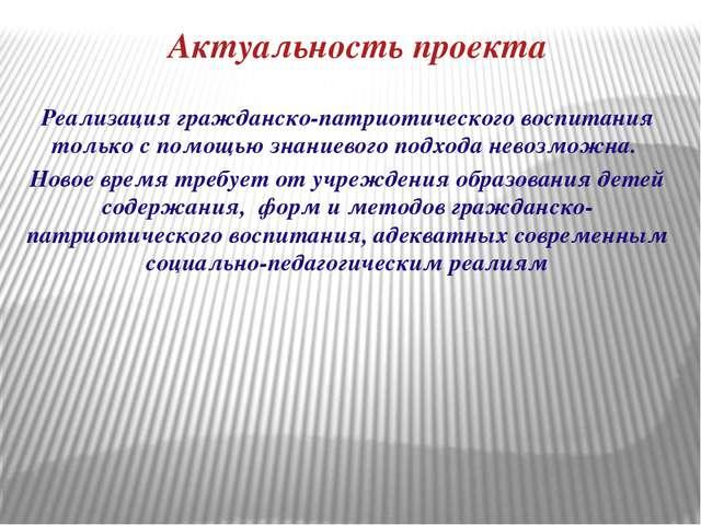 Актуальность проекта Реализация гражданско-патриотического воспитания только...