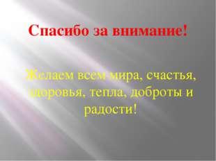 Спасибо за внимание! Желаем всем мира, счастья, здоровья, тепла, доброты и ра