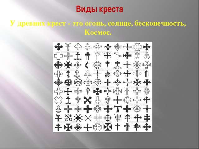 Виды креста У древних крест - это огонь, солнце, бесконечность, Космос.