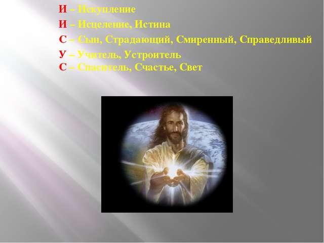 И – Искупление И – Исцеление, Истина С – Сын, Страдающий, Смиренный, Справедл...