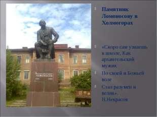 Памятник Ломоносову в Холмогорах «Скоро сам узнаешь в школе, Как архангельски