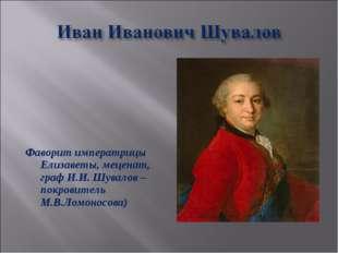 Фаворит императрицы Елизаветы, меценат, граф И.И. Шувалов –покровитель М.В.Л