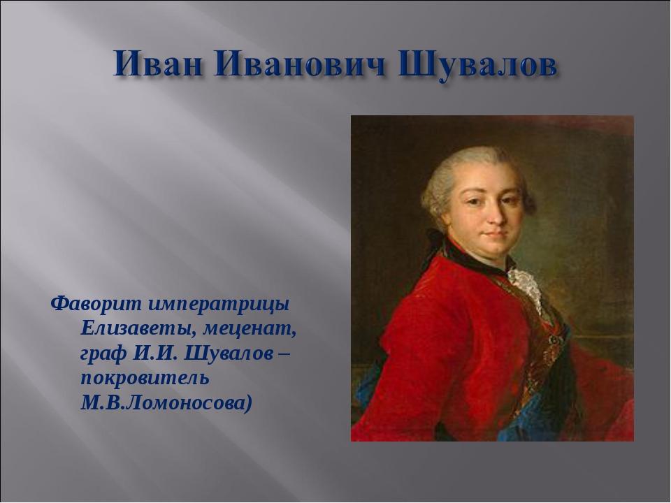 Фаворит императрицы Елизаветы, меценат, граф И.И. Шувалов –покровитель М.В.Л...
