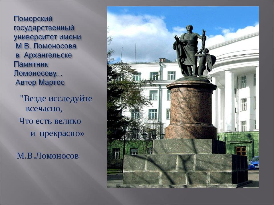 """""""Везде исследуйте всечасно, Что есть велико и прекрасно» М.В.Ломоносов"""