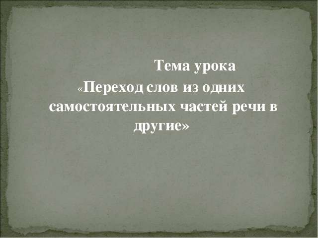 Тема урока «Переход слов из одних самостоятельных частей речи в другие»