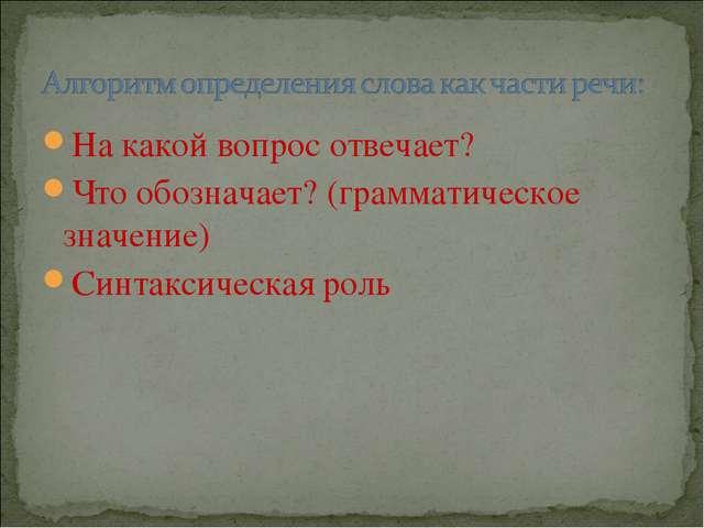 На какой вопрос отвечает? Что обозначает? (грамматическое значение) Синтаксич...