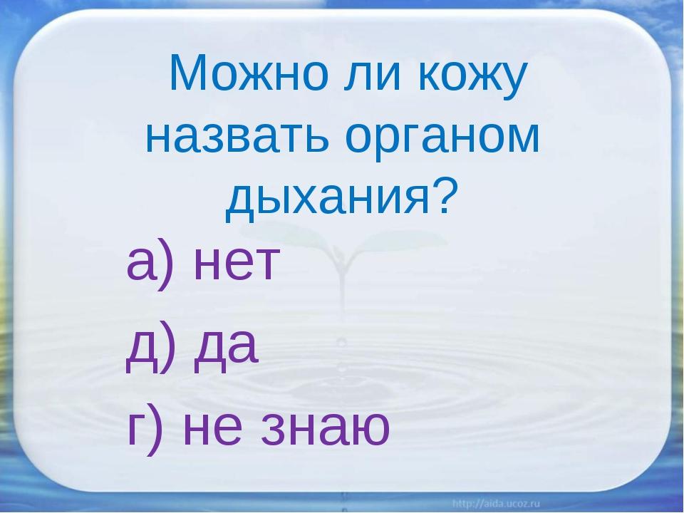 Можно ли кожу назвать органом дыхания? а) нет д) да г) не знаю