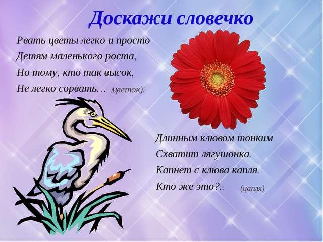 Доскажи словечко Рвать цветы легко и просто Детям маленького роста, Но тому,...