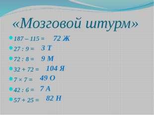 «Мозговой штурм» 187 – 115 = 27 : 9 = 72 : 8 = 32 + 72 = 7 × 7 = 42 : 6 = 57