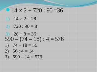 14 × 2 + 720 : 90 = 14 × 2 = 28 720 : 90 = 8 28 + 8 = 36 36 590 – (74 – 18)
