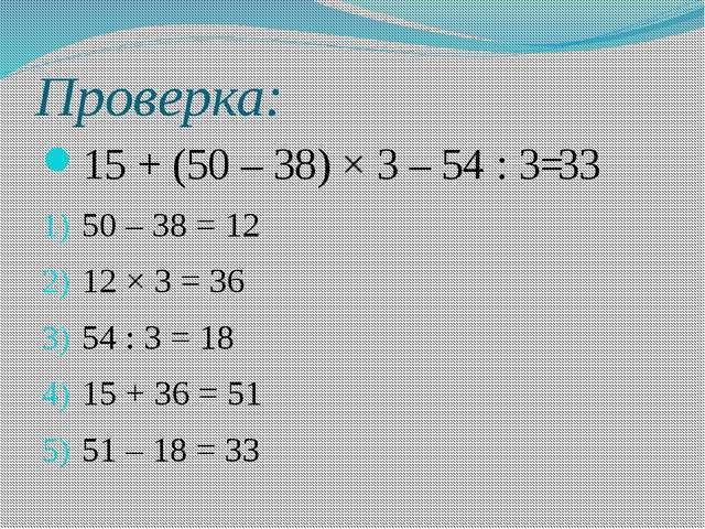 Проверка: 15 + (50 – 38) × 3 – 54 : 3= 50 – 38 = 12 12 × 3 = 36 54 : 3 = 18 1...