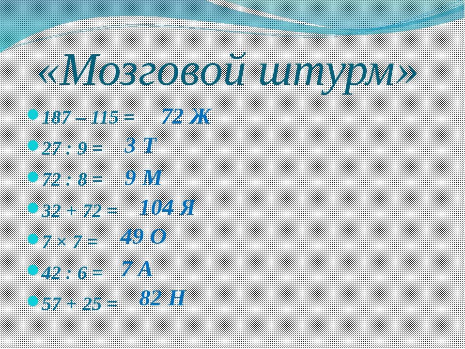 «Мозговой штурм» 187 – 115 = 27 : 9 = 72 : 8 = 32 + 72 = 7 × 7 = 42 : 6 = 57...