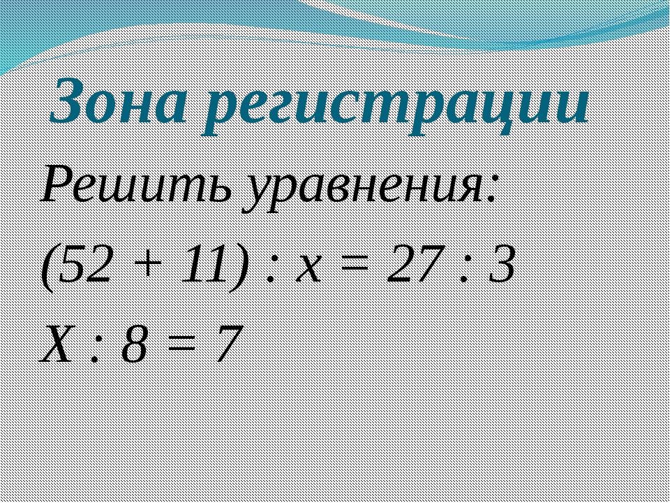 Зона регистрации Решить уравнения: (52 + 11) : х = 27 : 3 Х : 8 = 7