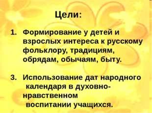 Цели: Формирование у детей и взрослых интереса к русскому фольклору, традиция