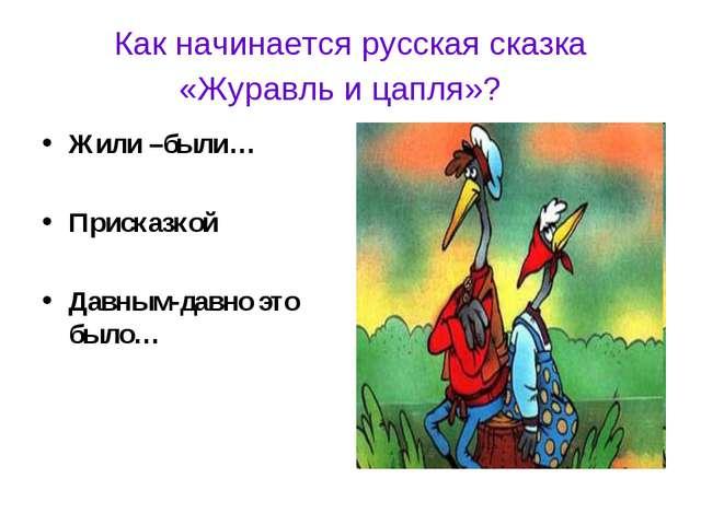 Как начинается русская сказка «Журавль и цапля»? Жили –были… Присказкой Давны...