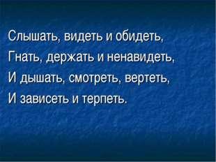 Слышать, видеть и обидеть, Гнать, держать и ненавидеть, И дышать, смотреть,