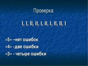 Проверка I, I, II, II, I, II, I, II, II, I «5» –нет ошибок «4» -две ошибки «3