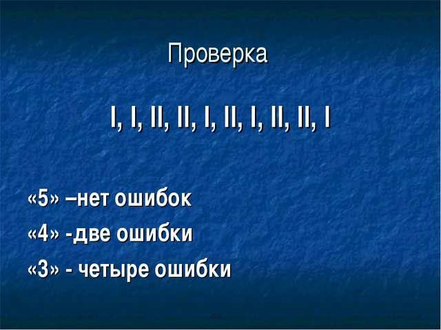 Проверка I, I, II, II, I, II, I, II, II, I «5» –нет ошибок «4» -две ошибки «3...