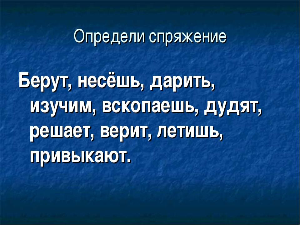 Определи спряжение Берут, несёшь, дарить, изучим, вскопаешь, дудят, решает, в...