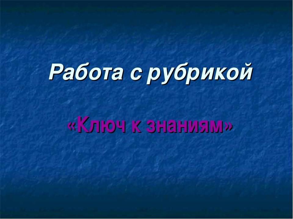 Работа с рубрикой «Ключ к знаниям»