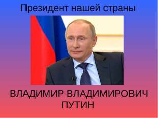 Президент нашей страны ВЛАДИМИР ВЛАДИМИРОВИЧ ПУТИН